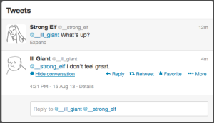 Shot of converation thread with two tweets only. The top tweet is from @__strong_elf, and reads '@__ill_giant What's up?', with the time '12m' in the top right and only the 'Expand' button beneath; the next tweet down is from @__ill_giant, and reads '@__strong_elf I don't feel great.' It has the following buttons: 'Hide conversation', 'Reply', 'Retweet', 'Favorite'. Below these is the following text: '4:31 PM - 15 Aug 13 - Details' This is above a reply box.