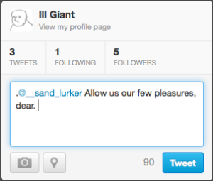 Shot of @__ill_giant's screen, showing basic tweet box containing the text: '.@__sand_lurker Allow us our few pleasures, dear.'