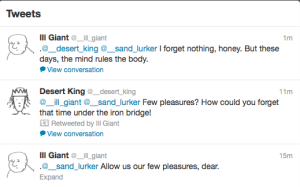 Shot of @__strong_elf's timeline. The top tweet is from   @__ill_giant, and reads: '.@__desert_king @__sand_lurker I forget   nothing, honey. But these days, the mind rules the body.' (with '1m'   in the top right), below which is the 'View conversation' button.   The next tweet down is from @__desert_king, and reads: '@__ill_giant   @__sand_lurker Few pleasures? How could you forget that time under   the iron bridge!' (with '11m' in the top right), beneath which is   the message 'Retweeted by Ill Giant', beneath which is the 'View   conversation' button. The lowest tweet is from @__ill_giant, and   reads: '.@__sand_lurker Allow us our few pleasures, dear.' (top   right: '15m'), beneath which there is no 'View conversation' button:   only 'Expand'.